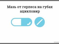 Ацикловир при герпесе на губах — применение таблеток и мазей